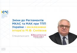 Зміни до Регламентів МКАС та МАК при ТПП України – ексклюзивне інтерв'ю М.Ф. Селівона